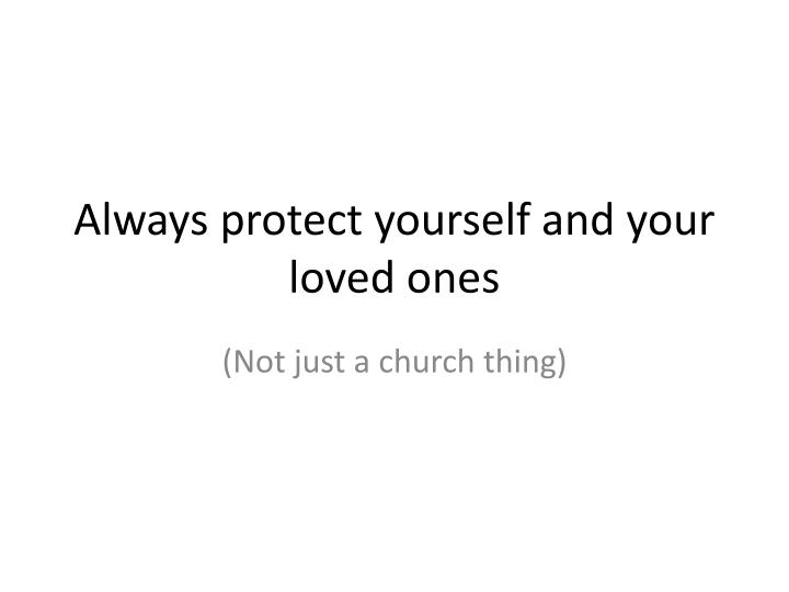 Always protect yourself and your loved ones