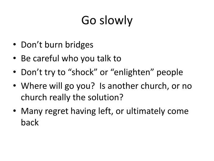 Go slowly