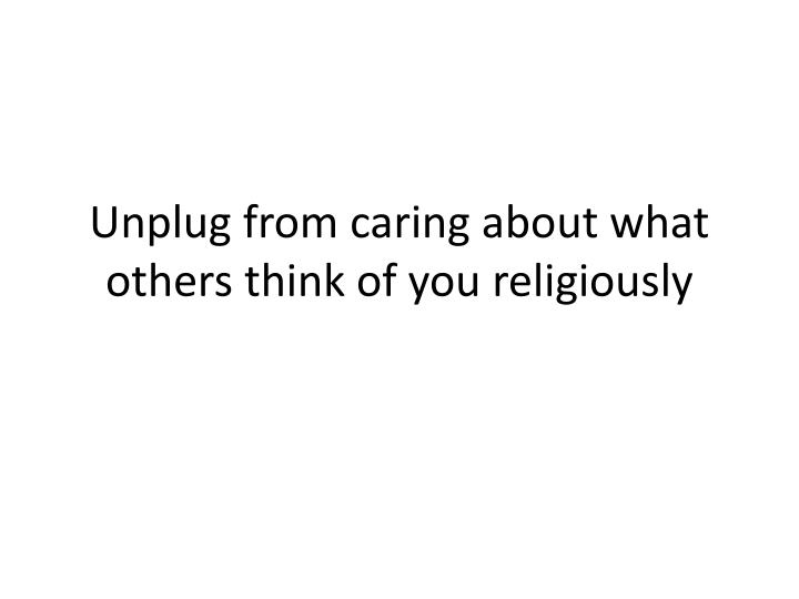 Unplug from caring about what others think of you religiously