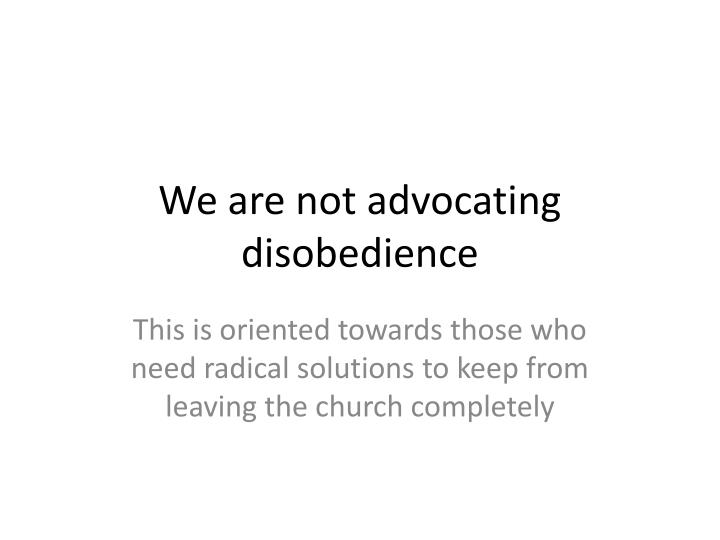 We are not advocating disobedience