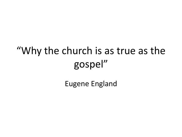 """""""Why the church is as true as the gospel"""""""