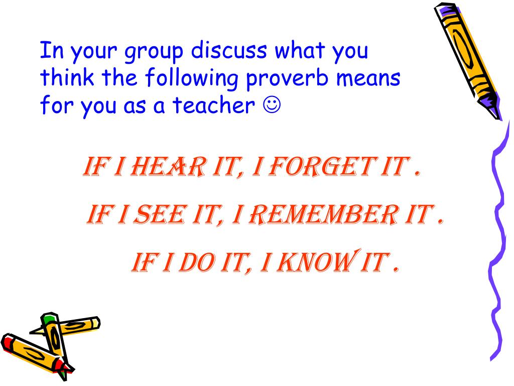 In your group discuss what you think the following proverb means for you as a teacher