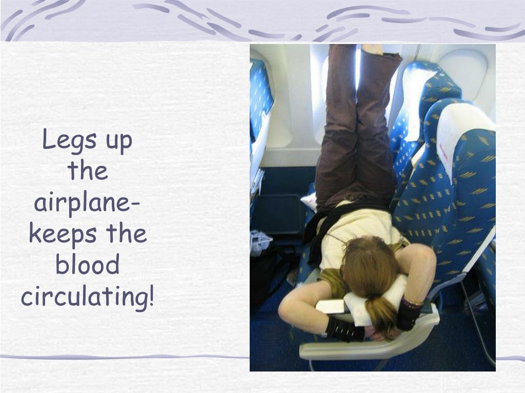 Legs up the airplane-keeps the blood circulating!