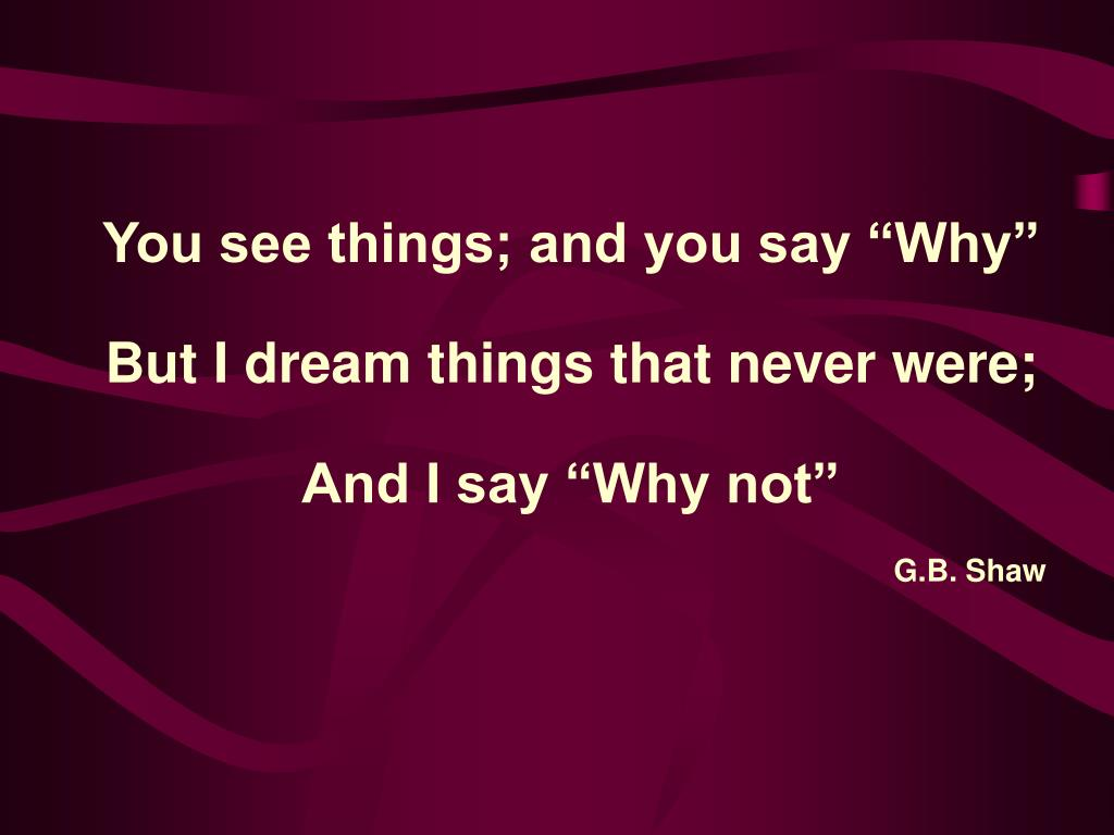 "You see things; and you say ""Why"""