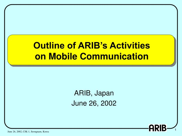 Outline of arib s activities on mobile communication