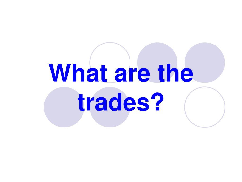 What are the trades?