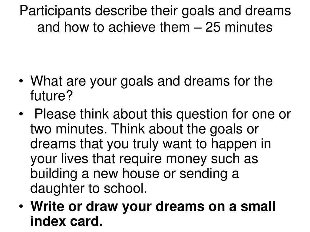 Participants describe their goals and dreams and how to achieve them – 25 minutes