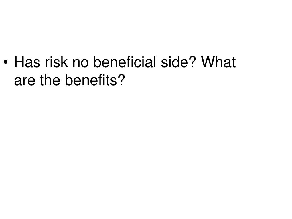 Has risk no beneficial side? What are the benefits?