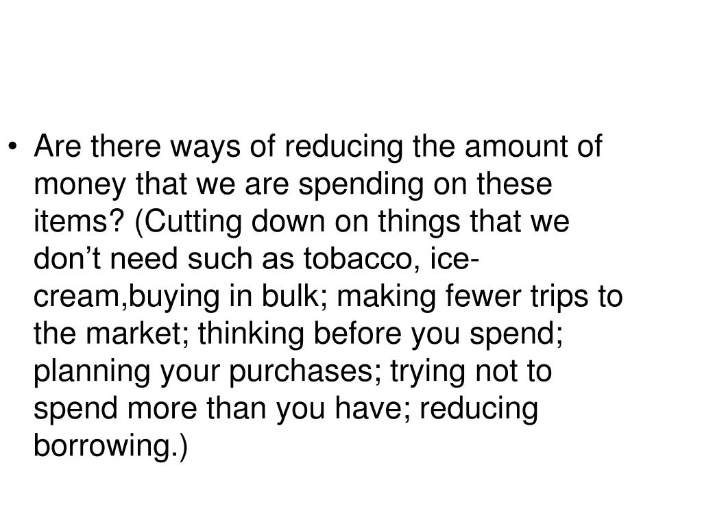 Are there ways of reducing the amount of money that we are spending on these items? (Cutting down on things that we don't need such as tobacco, ice-cream,buying in bulk; making fewer trips to the market; thinking before you spend; planning your purchases; trying not to spend more than you have; reducing borrowing.)