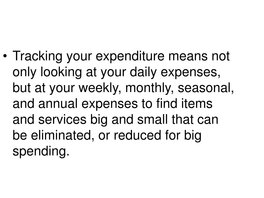 Tracking your expenditure means not only looking at your daily expenses, but at your weekly, monthly, seasonal, and annual expenses to find items and services big and small that can be eliminated, or reduced for big spending.