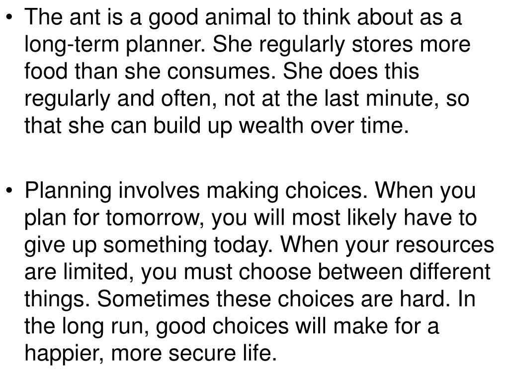 The ant is a good animal to think about as a long-term planner. She regularly stores more food than she consumes. She does this regularly and often, not at the last minute, so that she can build up wealth over time.