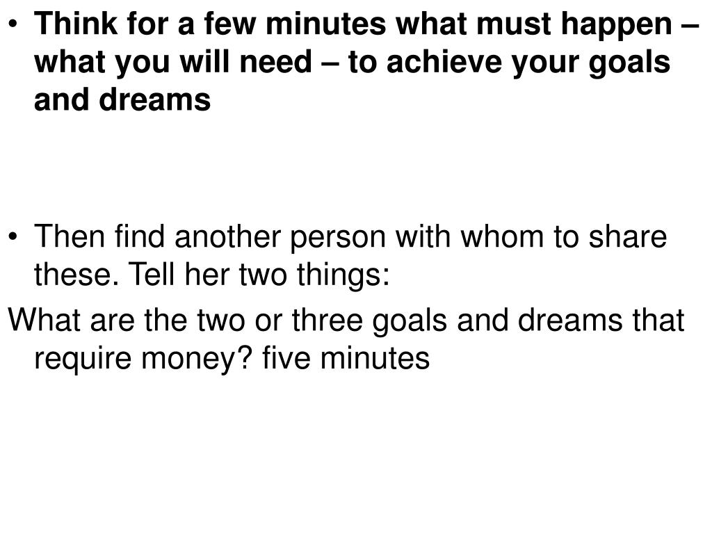 Think for a few minutes what must happen – what you will need – to achieve your goals and dreams