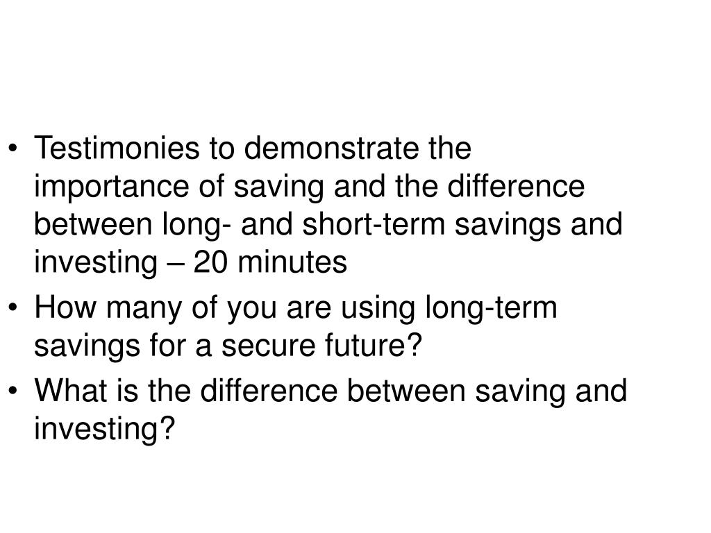 Testimonies to demonstrate the importance of saving and the difference between long- and short-term savings and investing – 20 minutes