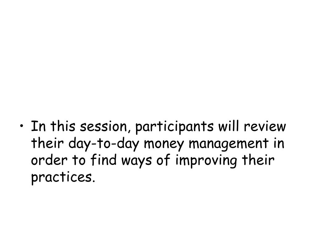 In this session, participants will review their day-to-day money management in order to find ways of improving their practices.