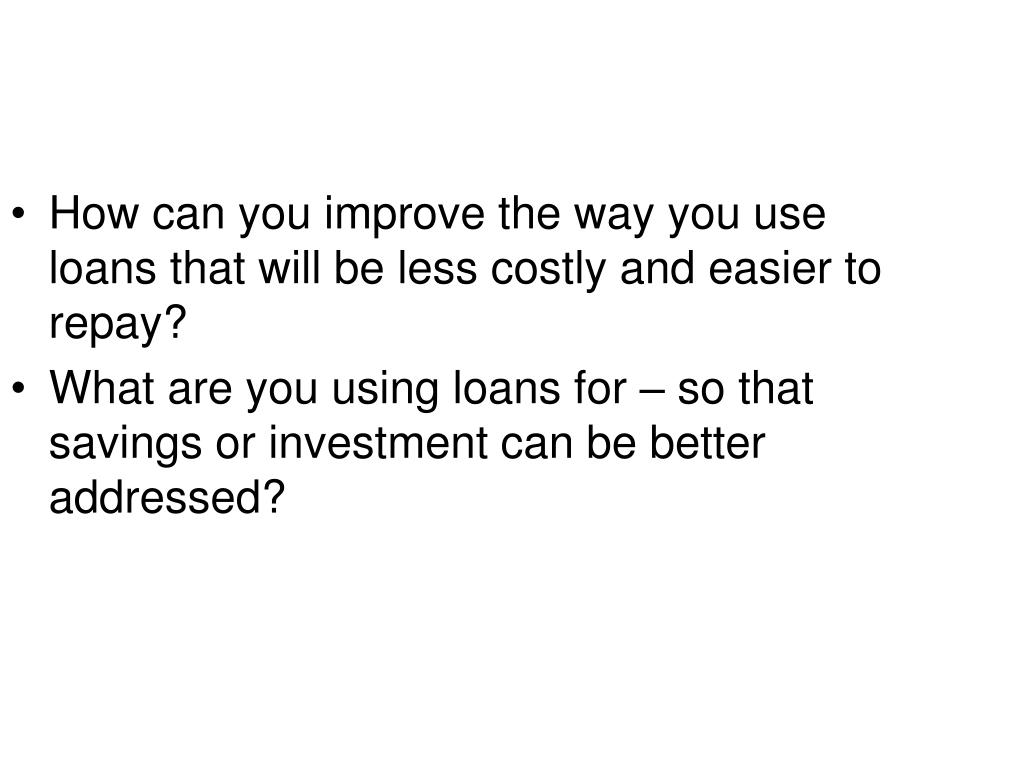 How can you improve the way you use loans that will be less costly and easier to repay?