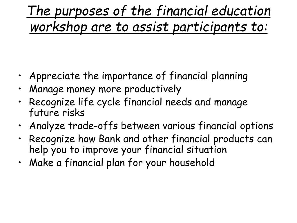 The purposes of the financial education workshop are to assist participants to: