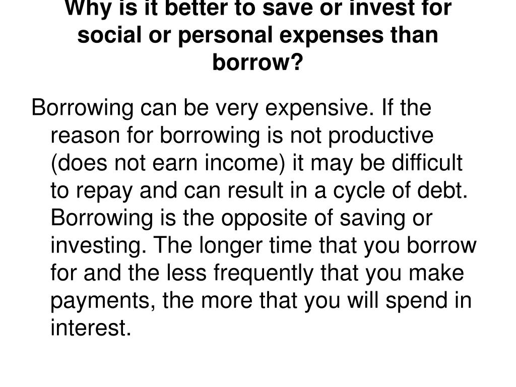 Why is it better to save or invest for social or personal expenses than borrow?