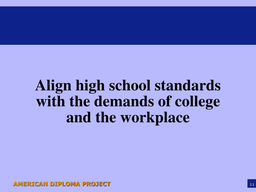 Align high school standards with the demands of college and the workplace