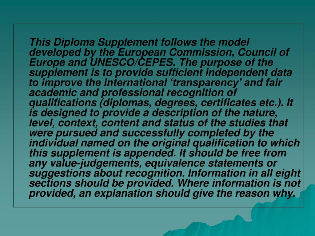 This Diploma Supplement follows the model developed by the European Commission, Council of Europe and UNESCO/CEPES. The purpose of the supplement is to provide sufficient independent data to improve the international 'transparency' and fair academic and professional recognition of qualifications (diplomas, degrees, certificates etc.). It is designed to provide a description of the nature, level, context, content and status of the studies that were pursued and successfully completed by the individual named on the original qualification to which this supplement is appended. It should be free from any value-judgements, equivalence statements or suggestions about recognition. Information in all eight sections should be provided. Where information is not provided, an explanation should give the reason why.
