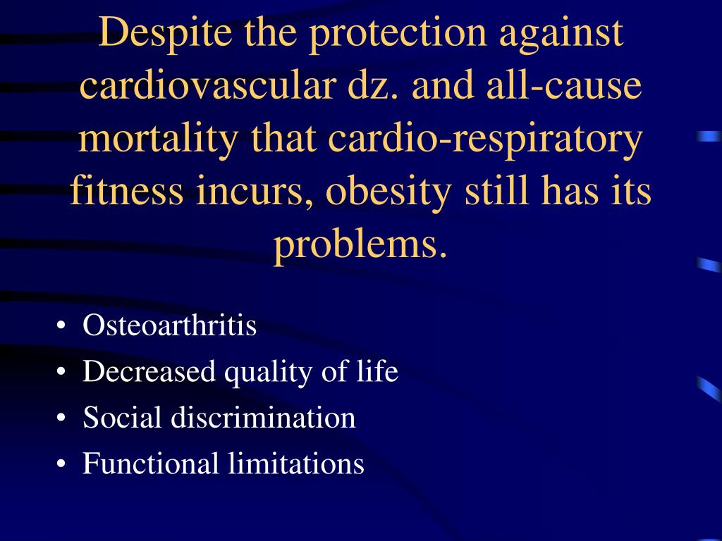 Despite the protection against cardiovascular dz. and all-cause mortality that cardio-respiratory fitness incurs, obesity still has its problems.