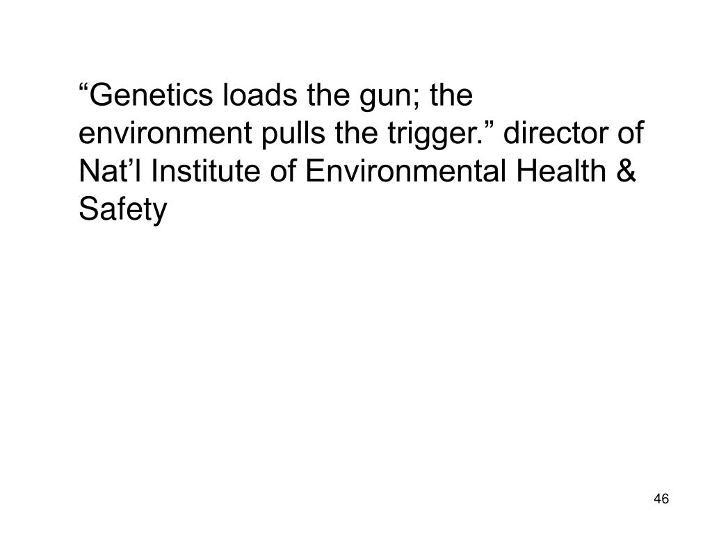 """Genetics loads the gun; the environment pulls the trigger."" director of Nat'l Institute of Environmental Health & Safety"