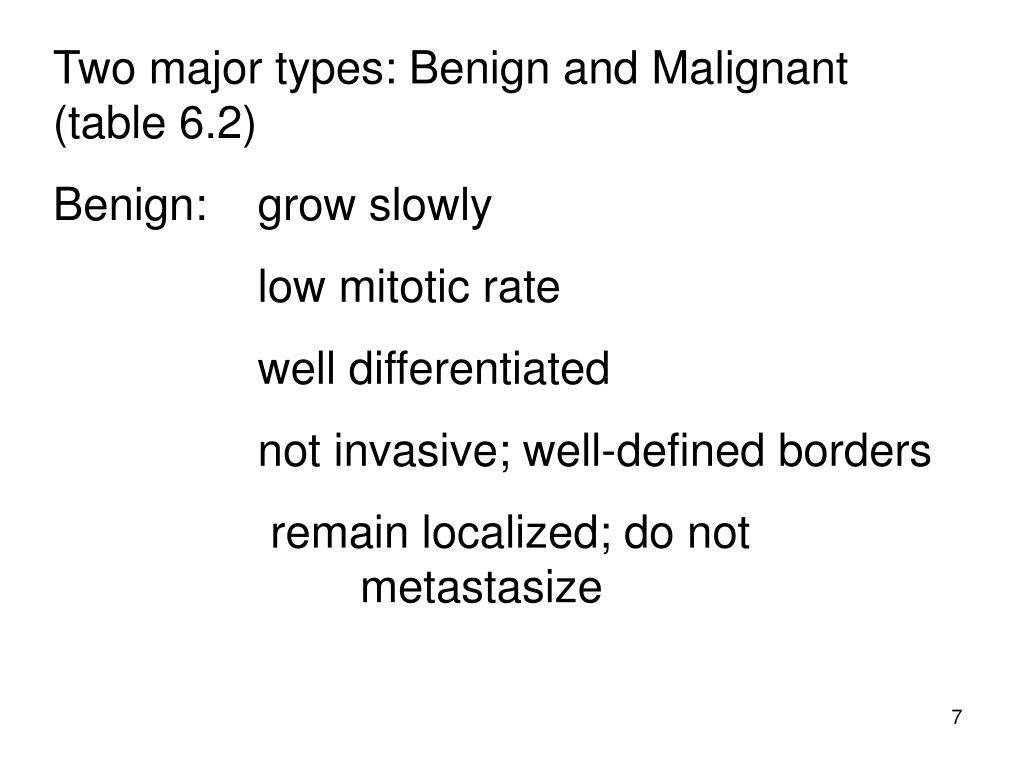 Two major types: Benign and Malignant   (table 6.2)