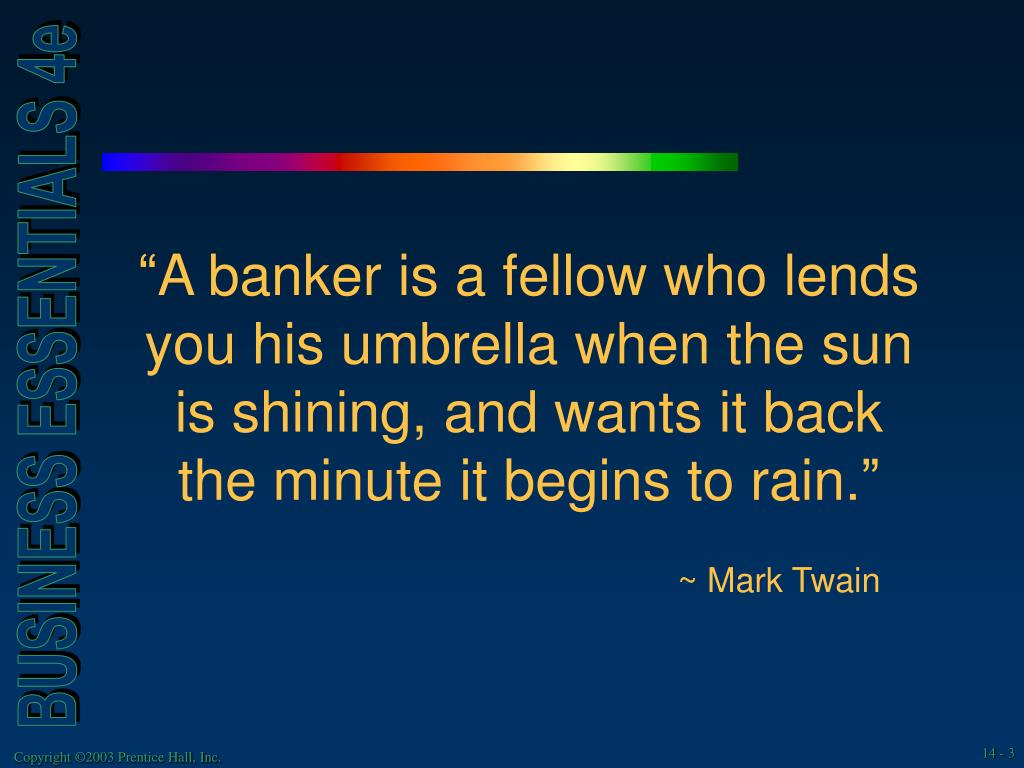 """A banker is a fellow who lends you his umbrella when the sun is shining, and wants it back the minute it begins to rain."""