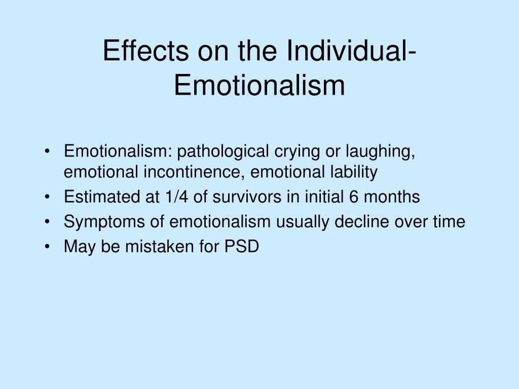 Emotionalism: pathological crying or laughing, emotional incontinence, emotional lability