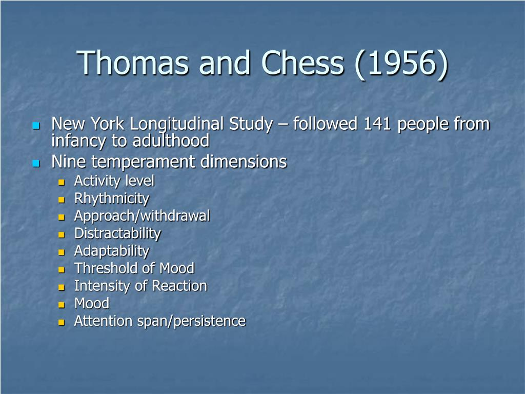 temperament thomas and chess • temperament: constitutionally based individual differences in emotion, motor, reactivity and self-regulation that demonstrate consistency across • temperament can be modulated by environmental factors parental response examples of thomas and chess's temperament dimensions.