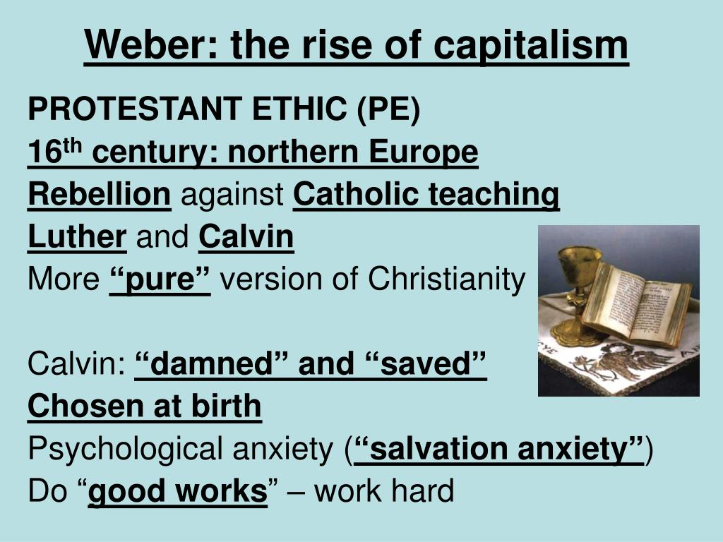 the calvinist work ethic of living to work and the rise of capitalism by max weber Capitalism caused protestantism protestantism came into existence because catholicism was not favorably disposed towards capitalism weber's view on the rise of modern capitalism and protestantism protestant beliefs contributed to the rise of capitalism because of an elective affinity between protestant ethic and the spirit of capitalism (but.