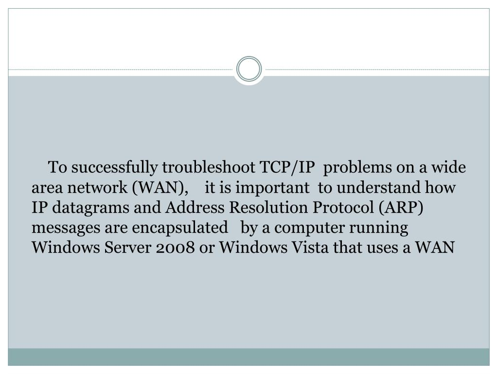To successfully troubleshoot TCP/IP  problems on a wide area network (WAN),    it is important  to understand how IP datagrams and Address Resolution Protocol (ARP) messages are encapsulated   by a computer running Windows Server 2008 or Windows Vista that uses a WAN