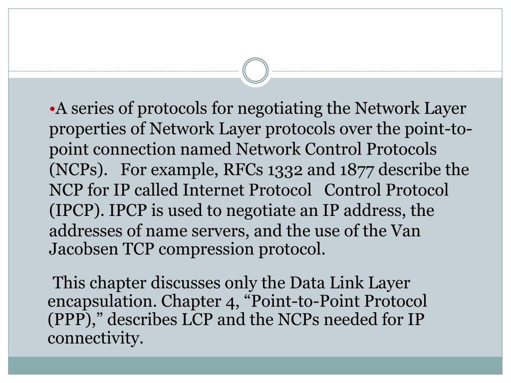 A series of protocols for negotiating the Network Layer properties of Network Layer protocols over the point-to-point connection named Network Control Protocols (NCPs).   For example, RFCs 1332 and 1877 describe the NCP for IP called Internet Protocol   Control Protocol (IPCP). IPCP is used to negotiate an IP address, the addresses of name servers, and the use of the Van Jacobsen TCP compression protocol.