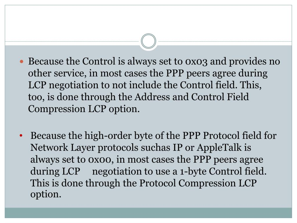 Because the Control is always set to 0x03 and provides no other service, in most cases the PPP peers agree during LCP negotiation to not include the Control field. This, too, is done through the Address and Control Field Compression LCP option.