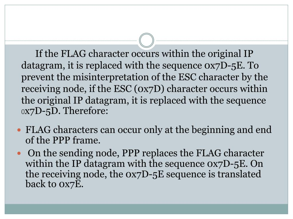 If the FLAG character occurs within the original IP datagram, it is replaced with the sequence 0x7D-5E. To prevent the misinterpretation of the ESC character by the receiving node, if the ESC (0x7D) character occurs within the original IP datagram, it is replaced with the sequence 0x7D-5D. Therefore: