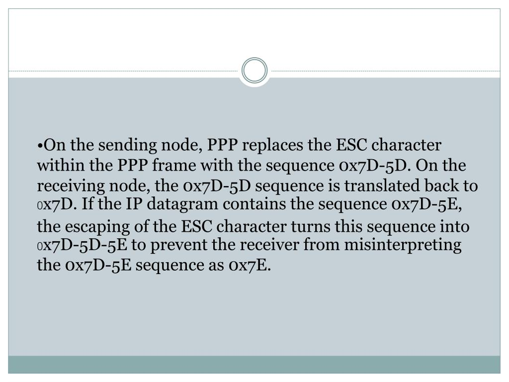On the sending node, PPP replaces the ESC character within the PPP frame with the sequence 0x7D-5D. On the receiving node, the 0x7D-5D sequence is translated back to 0x7D. If the IP datagram contains the sequence 0x7D-5E, the escaping of the ESC character turns this sequence into 0x7D-5D-5E to prevent the receiver from misinterpreting the 0x7D-5E sequence as 0x7E.