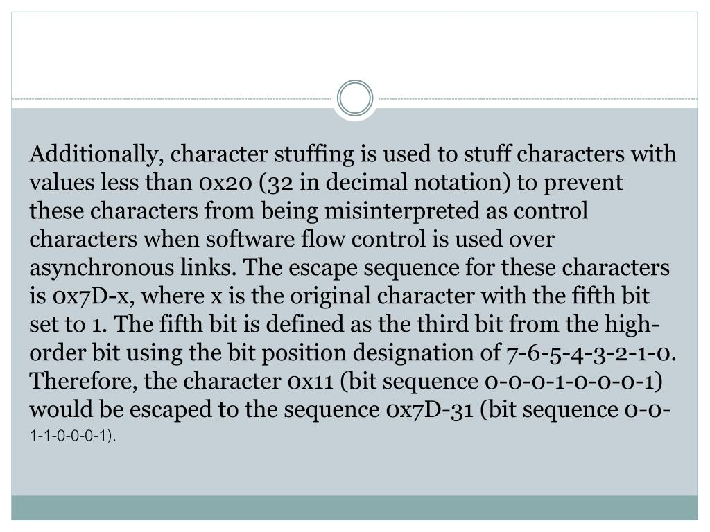Additionally, character stuffing is used to stuff characters with values less than 0x20 (32 in decimal notation) to prevent these characters from being misinterpreted as control characters when software flow control is used over asynchronous links. The escape sequence for these characters is 0x7D-x, where x is the original character with the fifth bit set to 1. The fifth bit is defined as the third bit from the high-order bit using the bit position designation of 7-6-5-4-3-2-1-0. Therefore, the character 0x11 (bit sequence 0-0-0-1-0-0-0-1) would be escaped to the sequence 0x7D-31 (bit sequence 0-0-1-1-0-0-0-1).