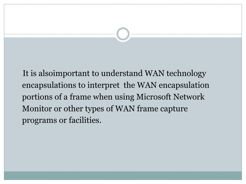 It is alsoimportant to understand WAN technology encapsulations to interpret  the WAN encapsulation portions of a frame when using Microsoft Network Monitor or other types of WAN frame capture programs or facilities.