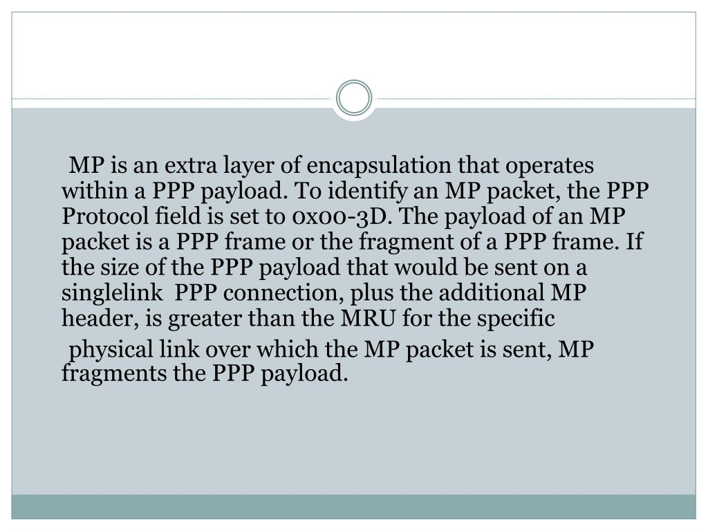 MP is an extra layer of encapsulation that operates within a PPP payload. To identify an MP packet, the PPP Protocol field is set to 0x00-3D. The payload of an MP packet is a PPP frame or the fragment of a PPP frame. If the size of the PPP payload that would be sent on a