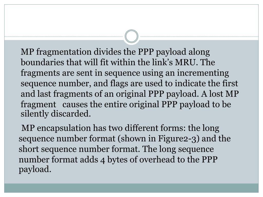 MP fragmentation divides the PPP payload along boundaries that will fit within the link's MRU. The fragments are sent in sequence using an incrementing sequence number, and flags are used to indicate the first and last fragments of an original PPP payload. A lost MP fragment   causes the entire original PPP payload to be silently discarded.