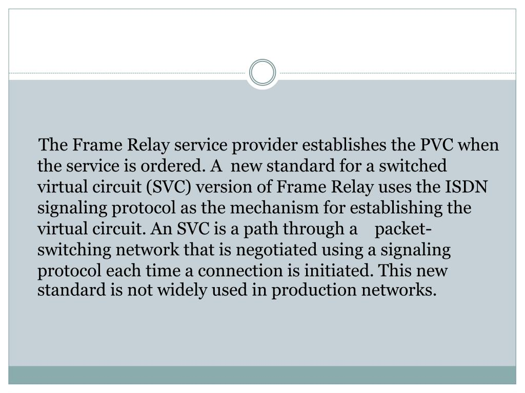 The Frame Relay service provider establishes the PVC when the service is ordered. A  new standard for a switched virtual circuit (SVC) version of Frame Relay uses the ISDN signaling protocol as the mechanism for establishing the virtual circuit. An SVC is a path through a    packet-switching network that is negotiated using a signaling protocol each time a connection is initiated. This new standard is not widely used in production networks.