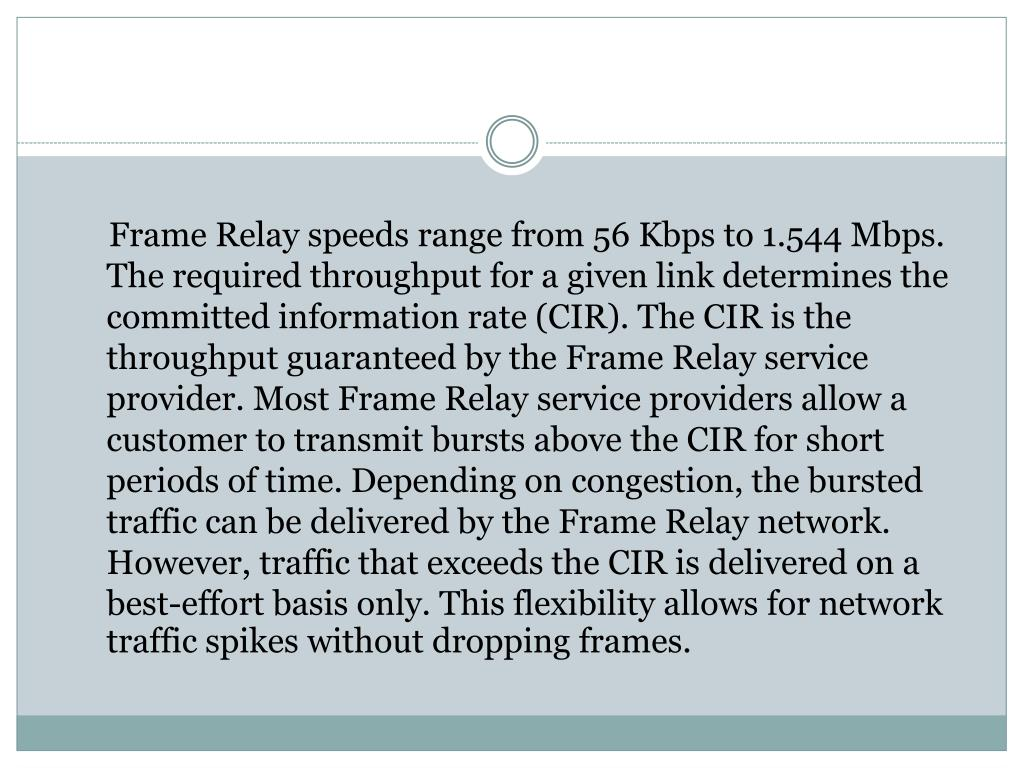 Frame Relay speeds range from 56 Kbps to 1.544 Mbps. The required throughput for a given link determines the committed information rate (CIR). The CIR is the throughput guaranteed by the Frame Relay service provider. Most Frame Relay service providers allow a customer to transmit bursts above the CIR for short periods of time. Depending on congestion, the bursted traffic can be delivered by the Frame Relay network. However, traffic that exceeds the CIR is delivered on a best-effort basis only. This flexibility allows for network traffic spikes without dropping frames.