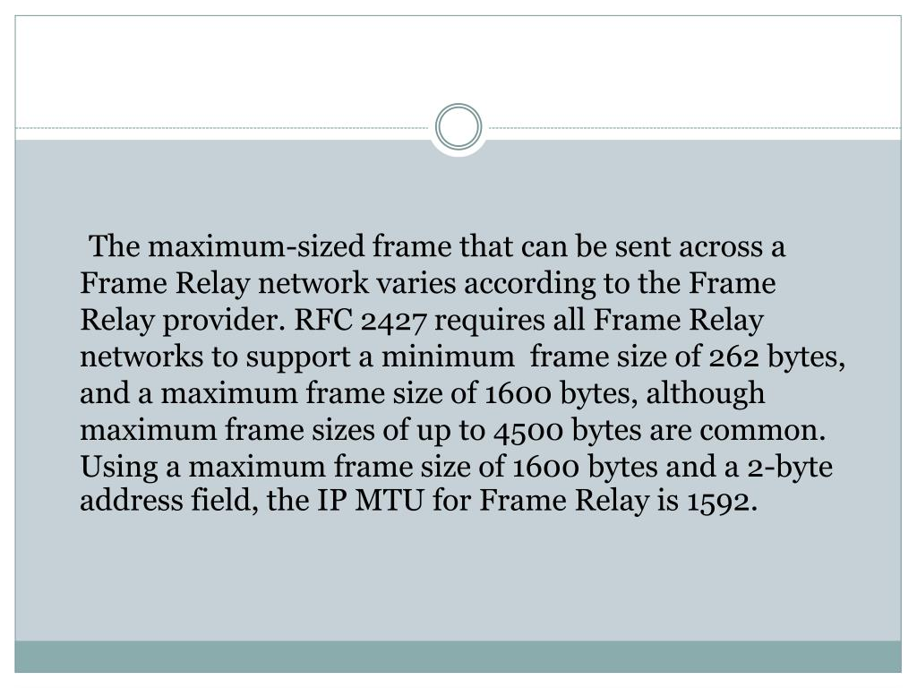The maximum-sized frame that can be sent across a Frame Relay network varies according to the Frame Relay provider. RFC 2427 requires all Frame Relay networks to support a minimum  frame size of 262 bytes, and a maximum frame size of 1600 bytes, although maximum frame sizes of up to 4500 bytes are common. Using a maximum frame size of 1600 bytes and a 2-byte address field, the IP MTU for Frame Relay is 1592.