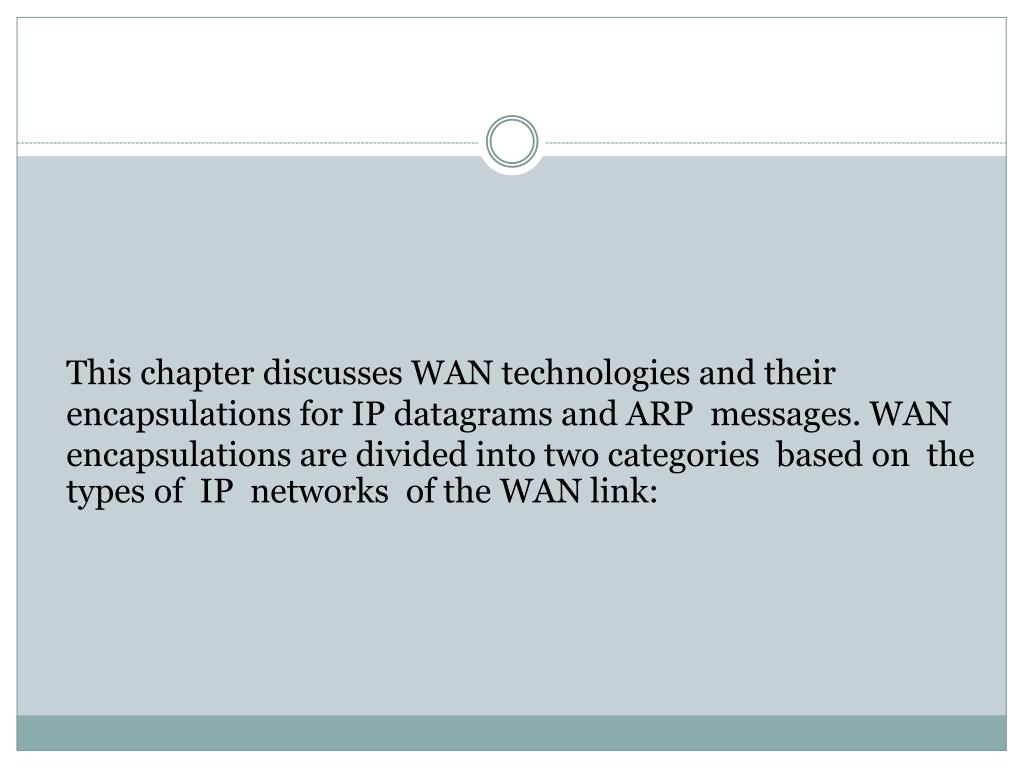 This chapter discusses WAN technologies and their encapsulations for IP datagrams and ARP  messages. WAN encapsulations are divided into two categories  based on  the types of  IP  networks  of the WAN link: