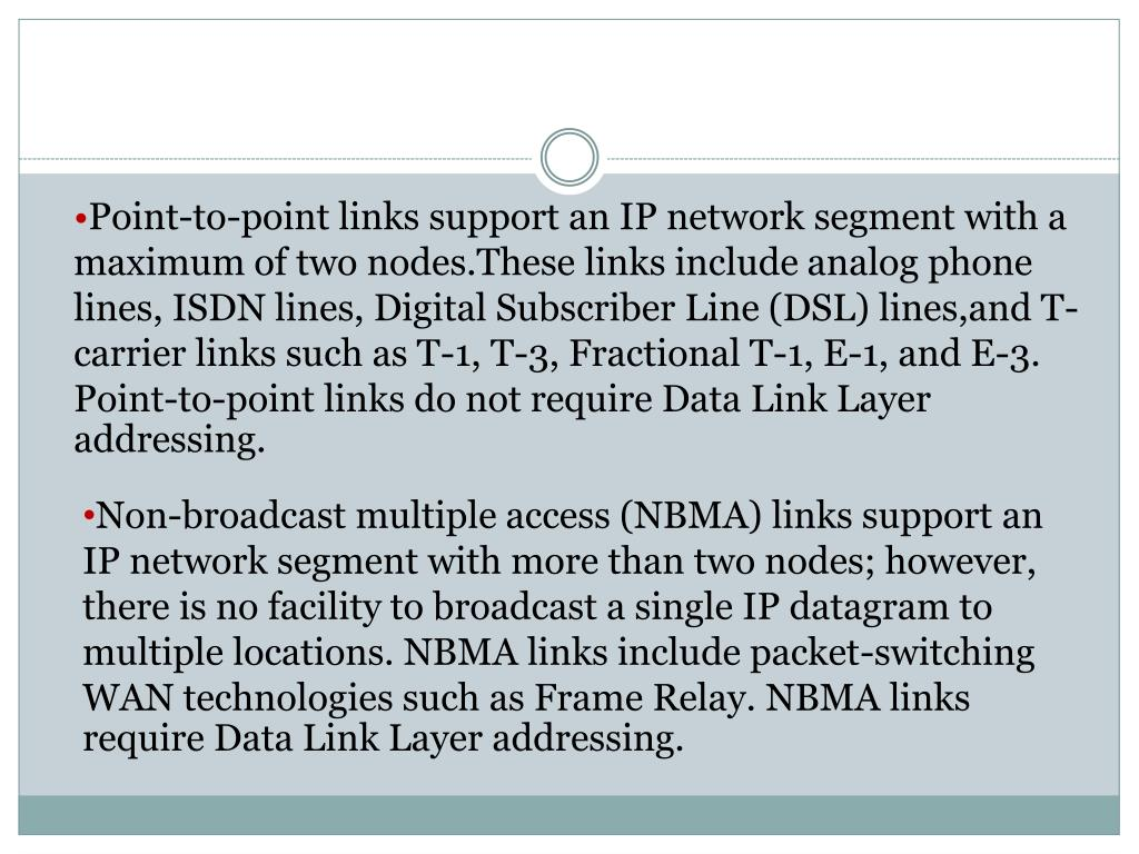 Point-to-point links support an IP network segment with a maximum of two nodes.These links include analog phone lines, ISDN lines, Digital Subscriber Line (DSL) lines,and T-carrier links such as T-1, T-3, Fractional T-1, E-1, and E-3. Point-to-point links do not require Data Link Layer addressing.