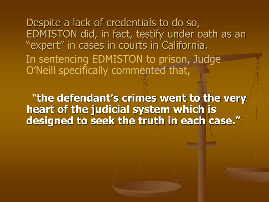 "Despite a lack of credentials to do so, EDMISTON did, in fact, testify under oath as an ""expert"" in cases in courts in California."
