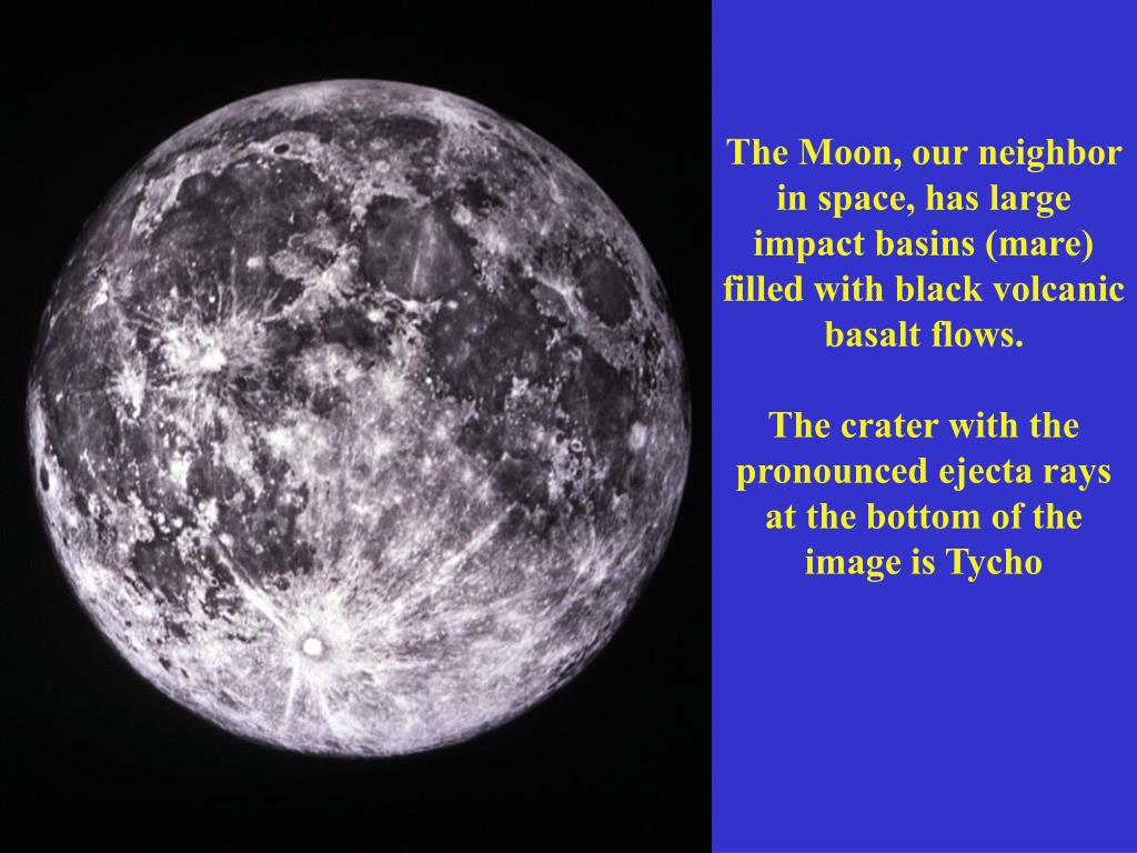 The Moon, our neighbor in space, has large impact basins (mare) filled with black volcanic basalt flows.