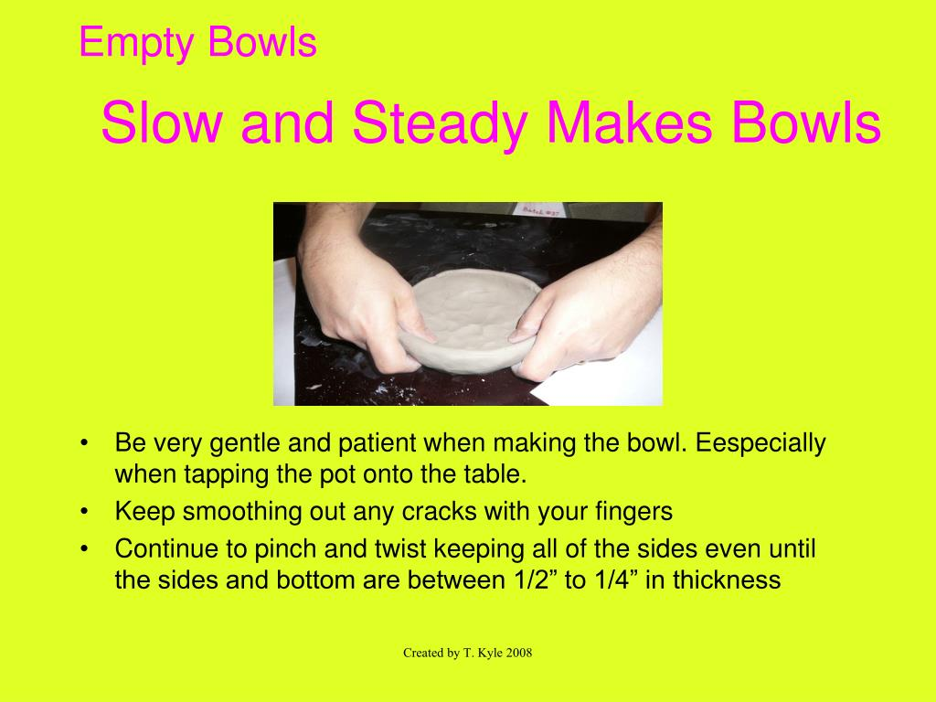 Slow and Steady Makes Bowls