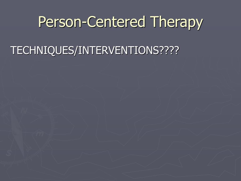 interventions of person centered therapy The person-centered model is based upon rogers' person-centered theory of   needs, the client may not be receiving the necessary therapeutic interventions.