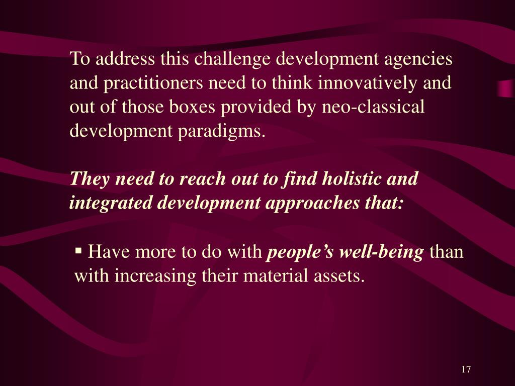 To address this challenge development agencies and practitioners need to think innovatively and out of those boxes provided by neo-classical development paradigms.