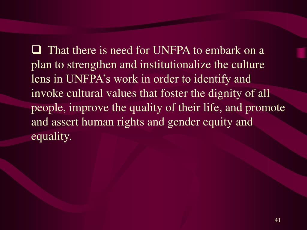 That there is need for UNFPA to embark on a plan to strengthen and institutionalize the culture lens in UNFPA's work in order to identify and invoke cultural values that foster the dignity of all people, improve the quality of their life, and promote and assert human rights and gender equity and equality.